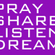 Pray, Share, Listen, Dream